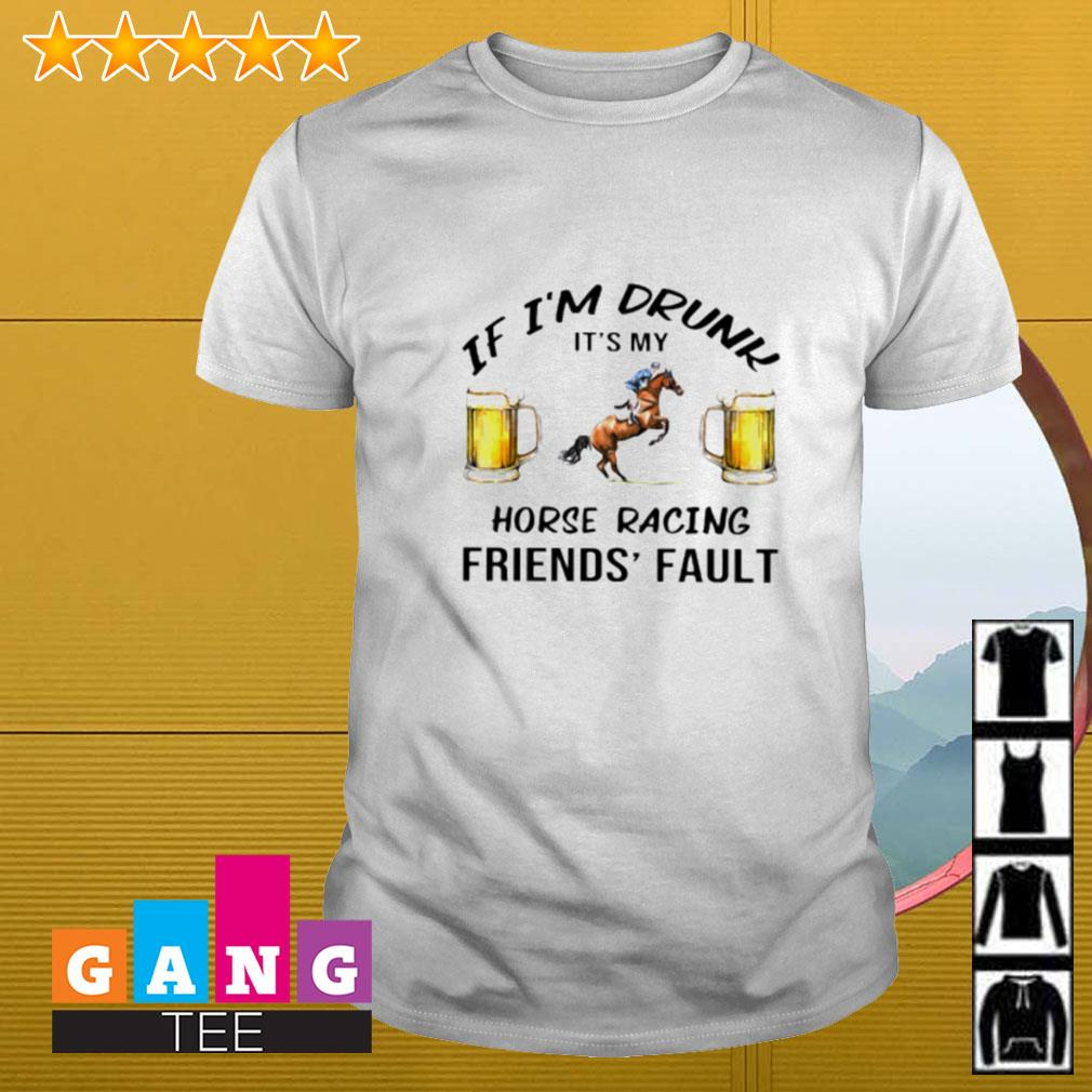 Beer If i'm drunk it's my horse racing friends' fault shirt
