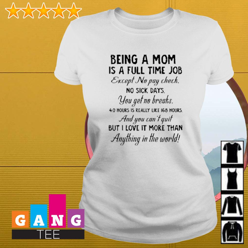 Being a mom is a full time job except no pay check no sick days you get no breaks Ladies-tee