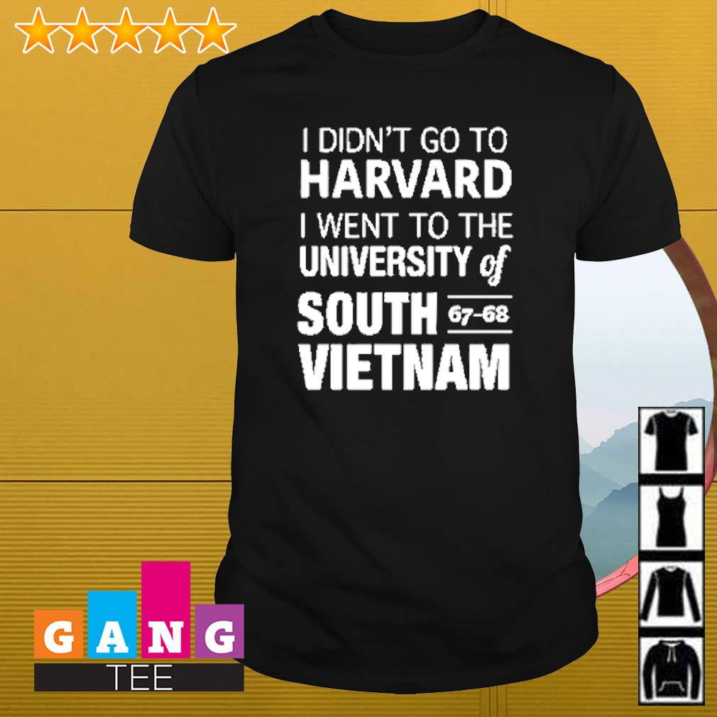 I didn't go to Harvard I went to the university of South 67-68 Vietnam shirt