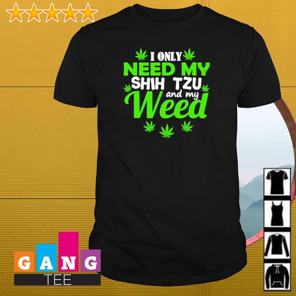 I only need my Shih Tzu and my weed shirt
