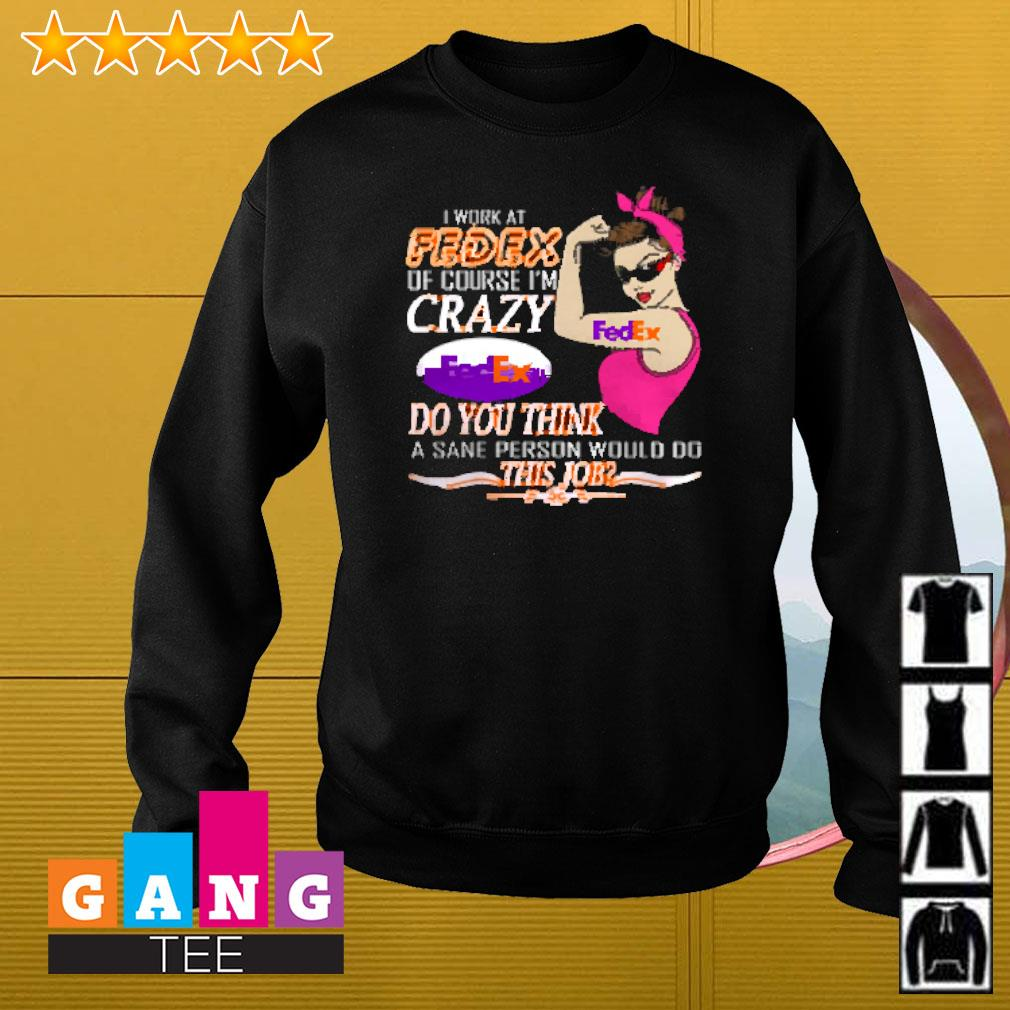 I work at FedEx of course I'm crazy FedEx do you think a sane person would fo this job Sweater