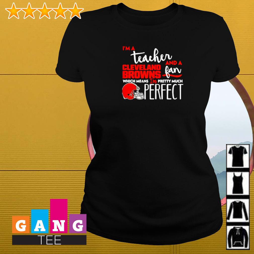 I'm a teacher and a Cleveland Browns fan which means I'm pretty much perfect Ladies-tee