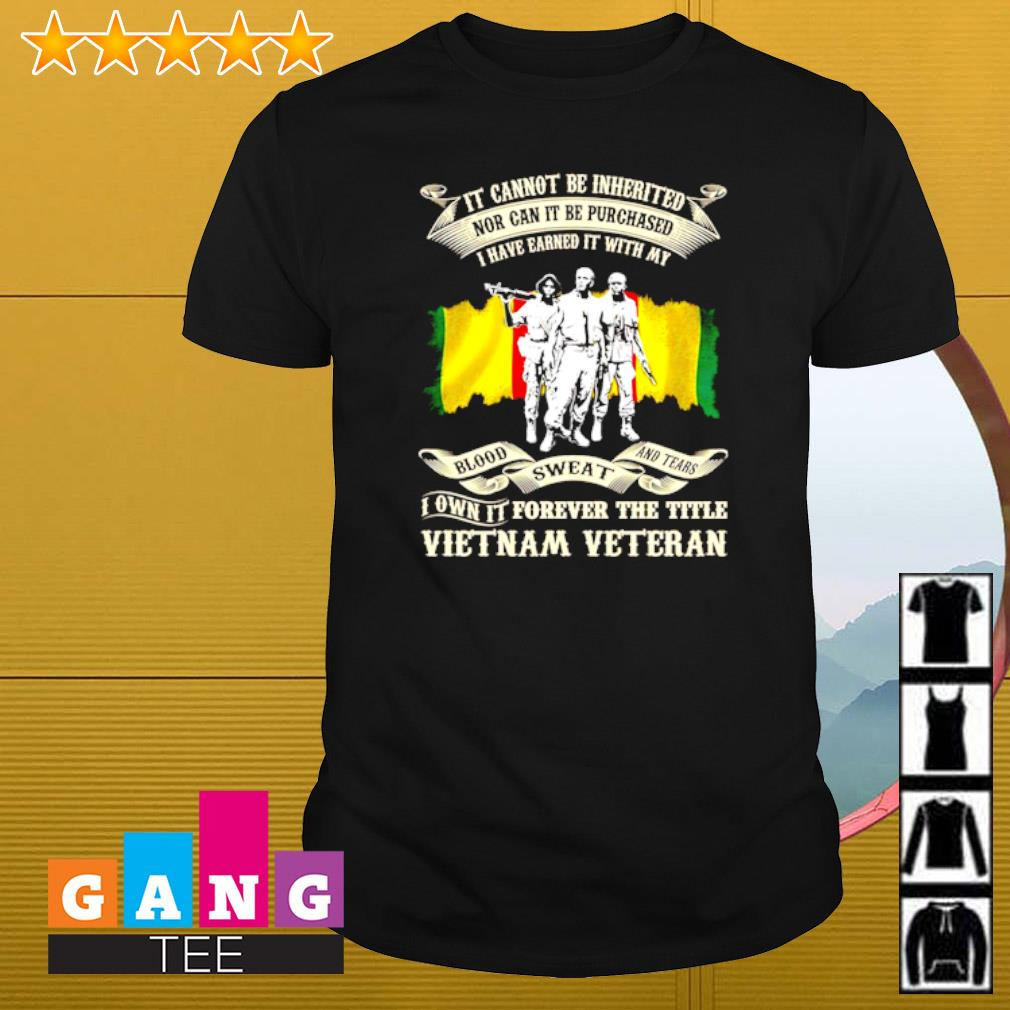 It cannot be inherited nor can it be purchased I have earned it with my blood sweat and tears Vietnam veteran shirt