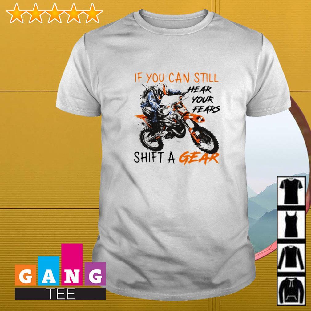 Motocross if you can still hear your fears shift a gear shirt