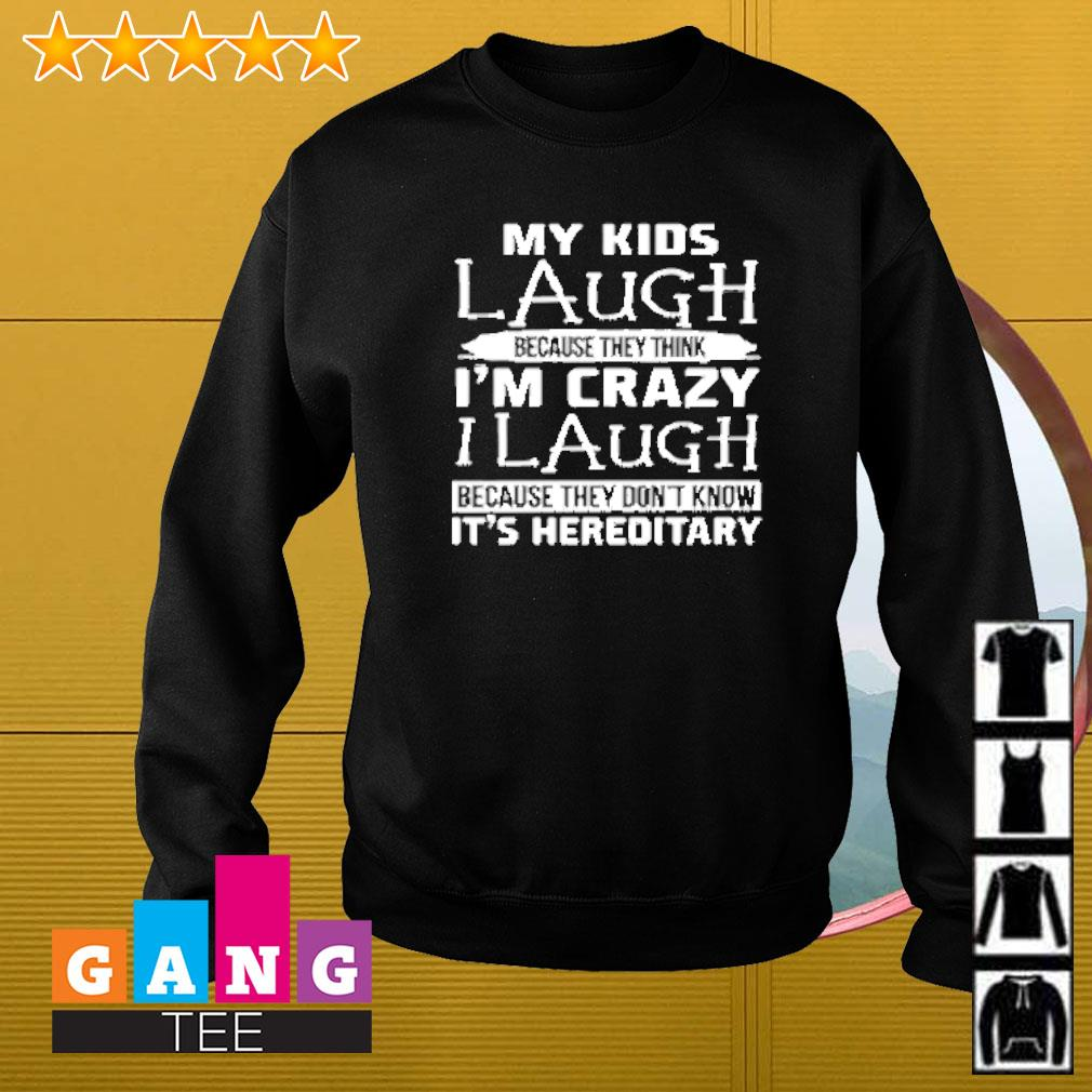 My kids laugh because they think i'm crazy i laugh because they don't know it's hereditary Sweater