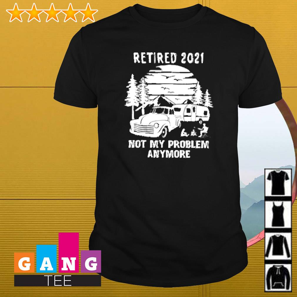 Retired 2021 not my problem anymore camping shirt