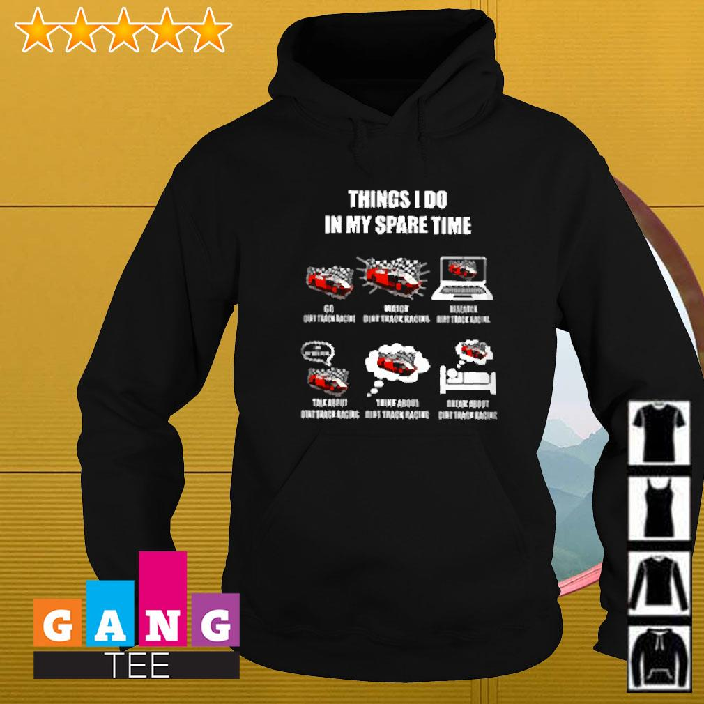 Things I do in my spare time go dirt track racing watch dirt track racing research dirt track racing Hoodie