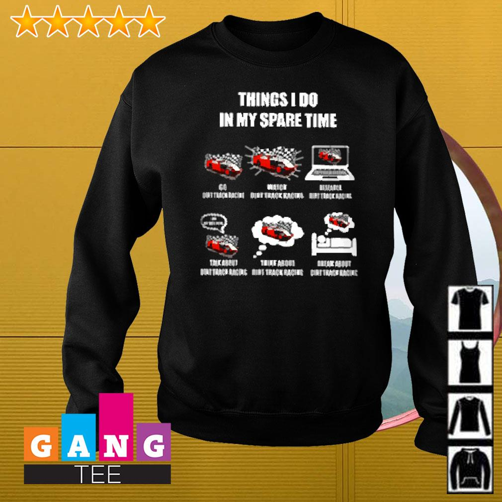Things I do in my spare time go dirt track racing watch dirt track racing research dirt track racing Sweater