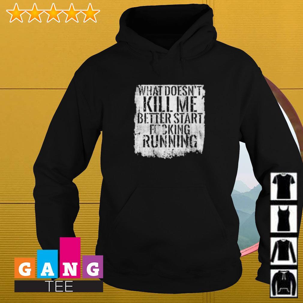 What doesn't kill me better start fucking running Hoodie