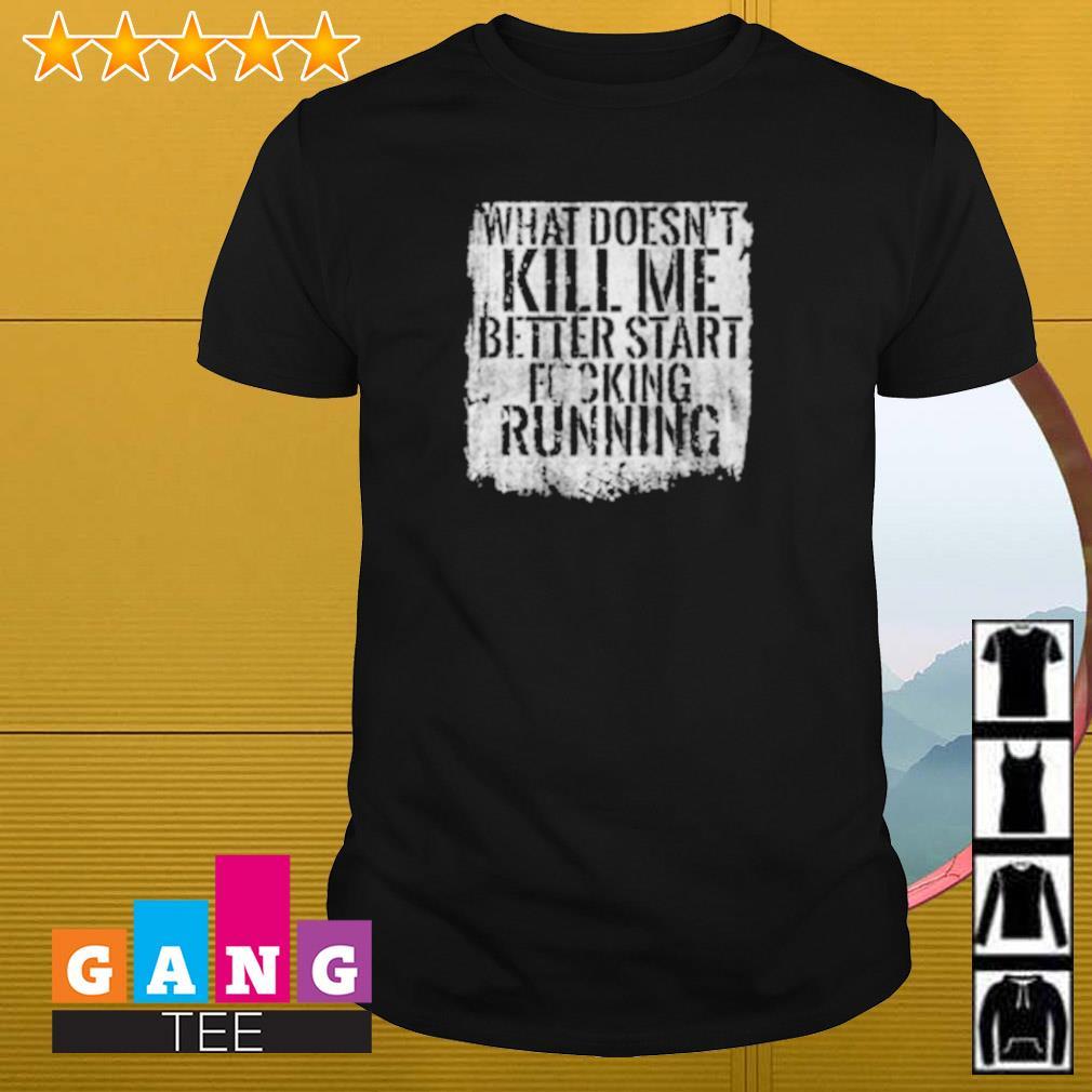 What doesn't kill me better start fucking running shirt