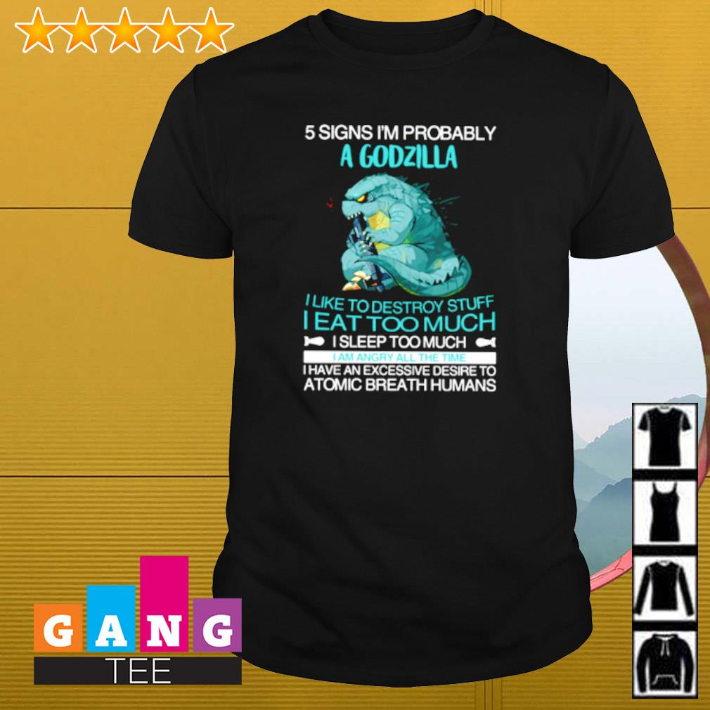 Five signs I'm probably Godzilla I like to destroy stuff I eat too much I sleep too much shirt