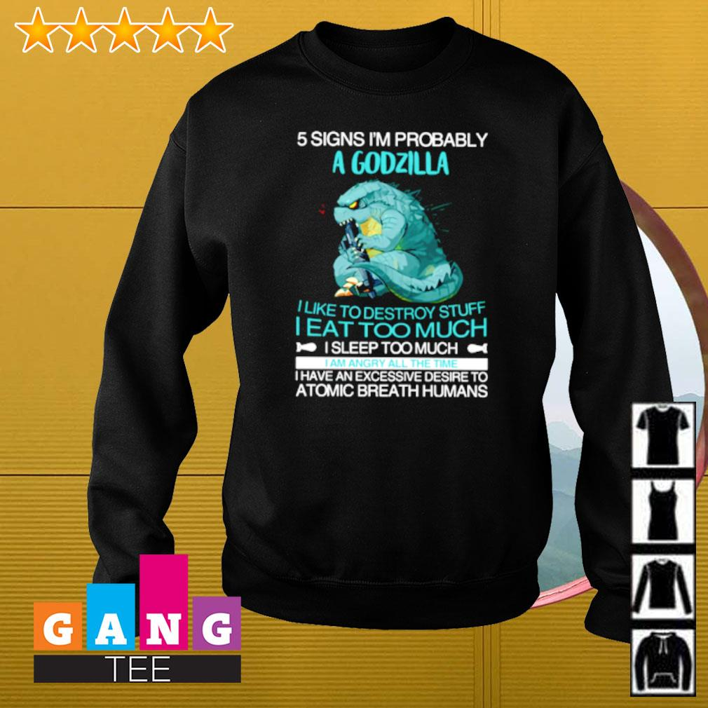 Five signs I'm probably Godzilla I like to destroy stuff I eat too much I sleep too much Sweater
