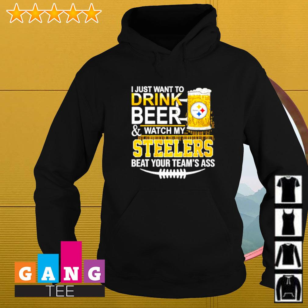 I just want to drink beer and watch my Steelers beat your team's ass Hoodie