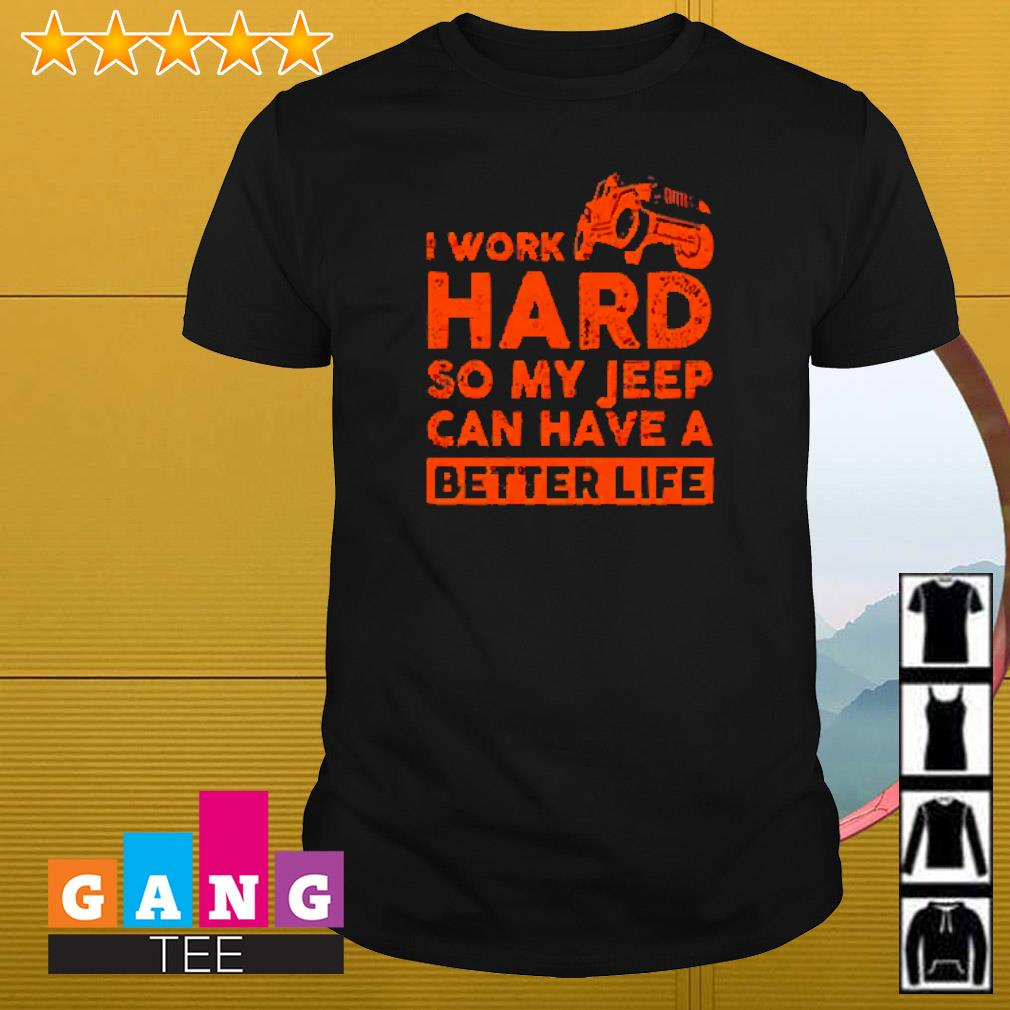 New I work hard so my Jeep can have a better life shirt